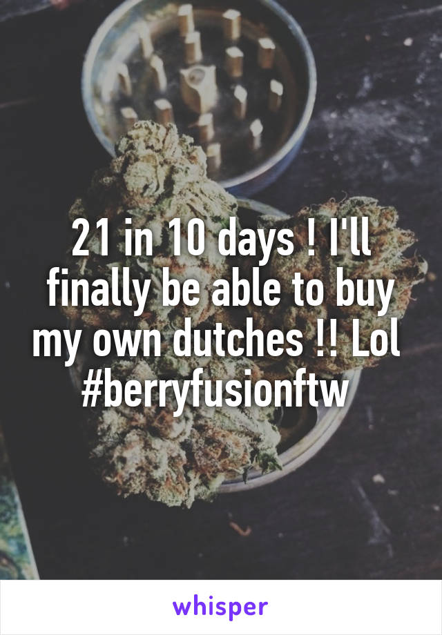21 in 10 days ! I'll finally be able to buy my own dutches !! Lol  #berryfusionftw