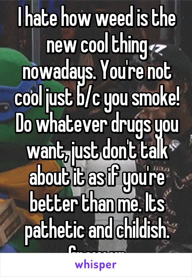 I hate how weed is the new cool thing nowadays. You're not cool just b/c you smoke! Do whatever drugs you want, just don't talk about it as if you're better than me. Its pathetic and childish. Grow up
