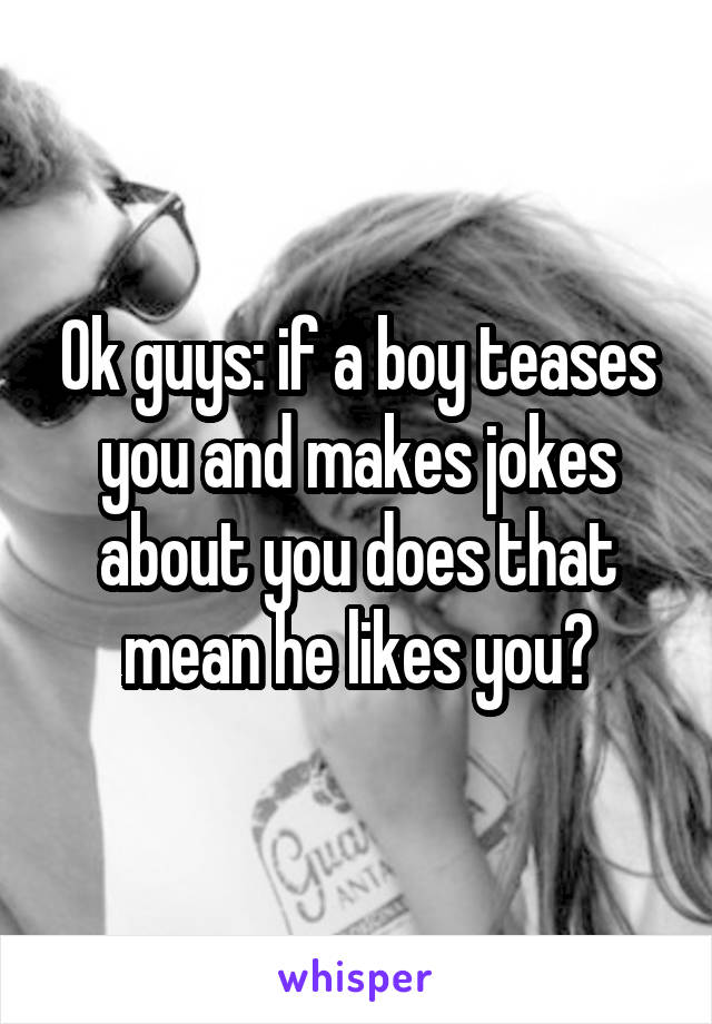 Ok guys: if a boy teases you and makes jokes about you does