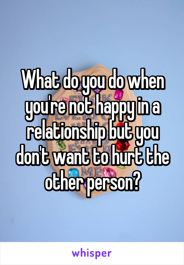 What do you do when you're not happy in a relationship but you don't want to hurt the other person?
