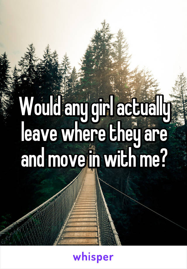 Would any girl actually leave where they are and move in with me?