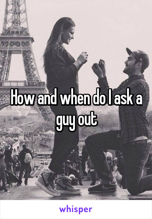 How and when do I ask a guy out