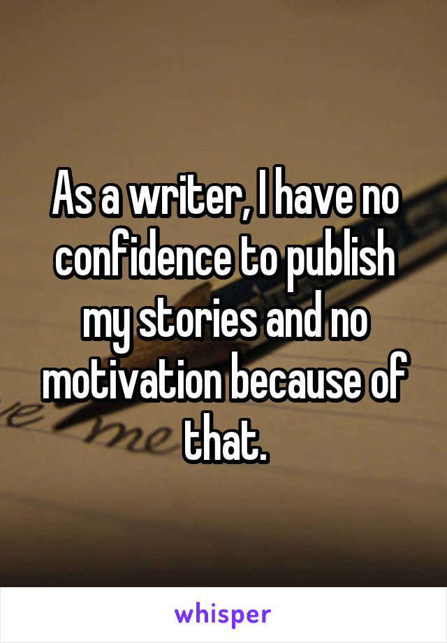 As a writer, I have no confidence to publish my stories and no motivation because of that.