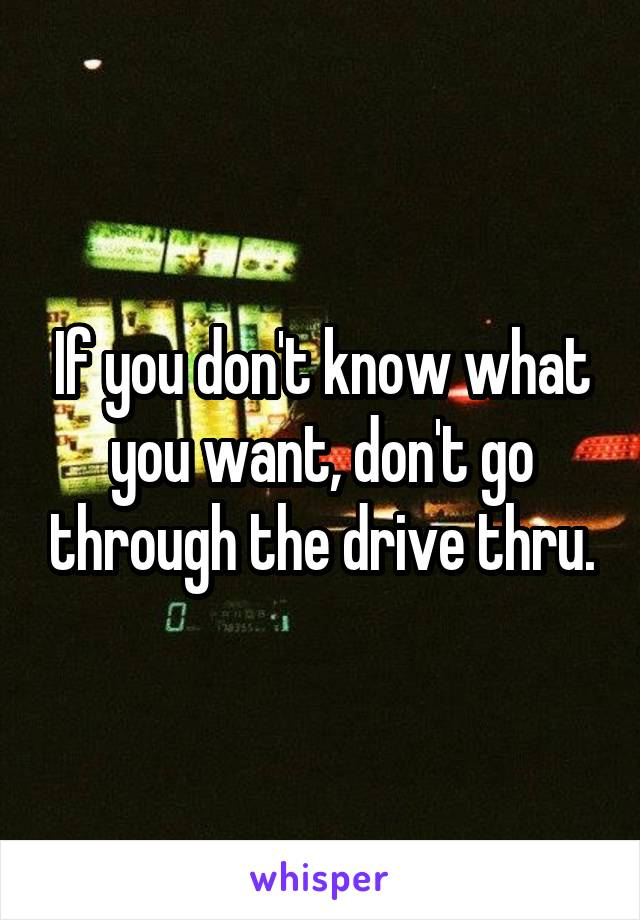If you don't know what you want, don't go through the drive thru.