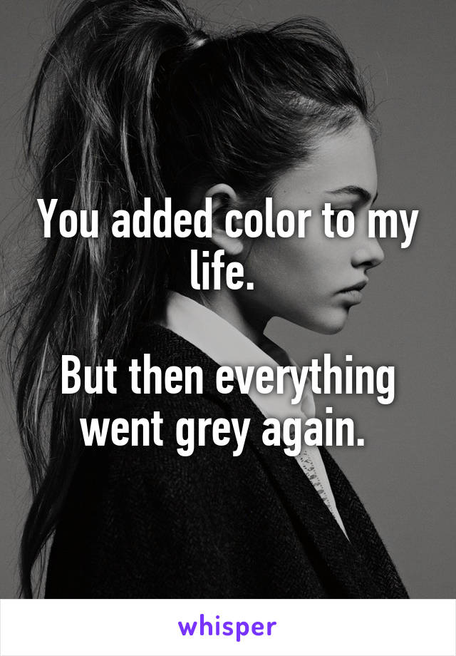 You added color to my life.   But then everything went grey again.
