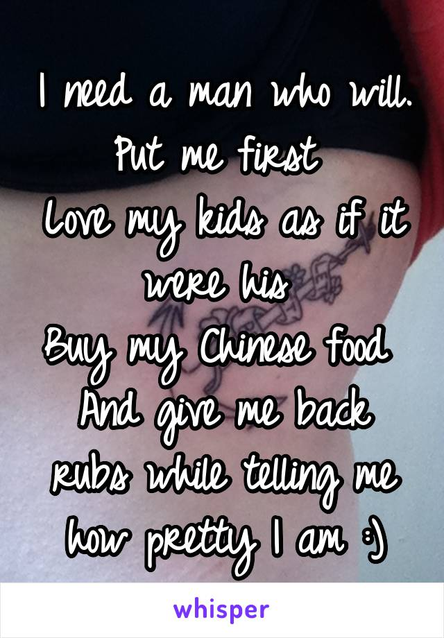 I need a man who will. Put me first  Love my kids as if it were his  Buy my Chinese food  And give me back rubs while telling me how pretty I am :)