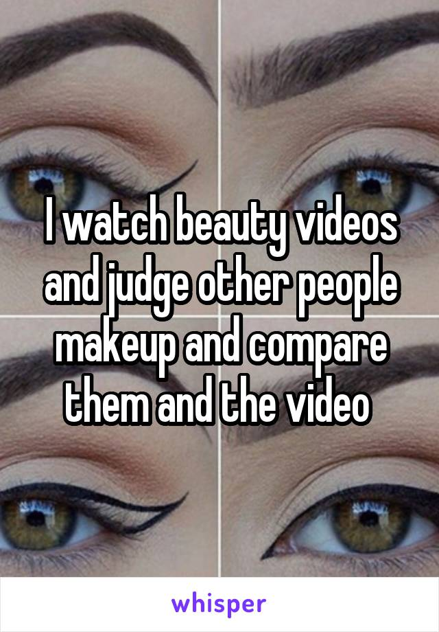 I watch beauty videos and judge other people makeup and compare them and the video