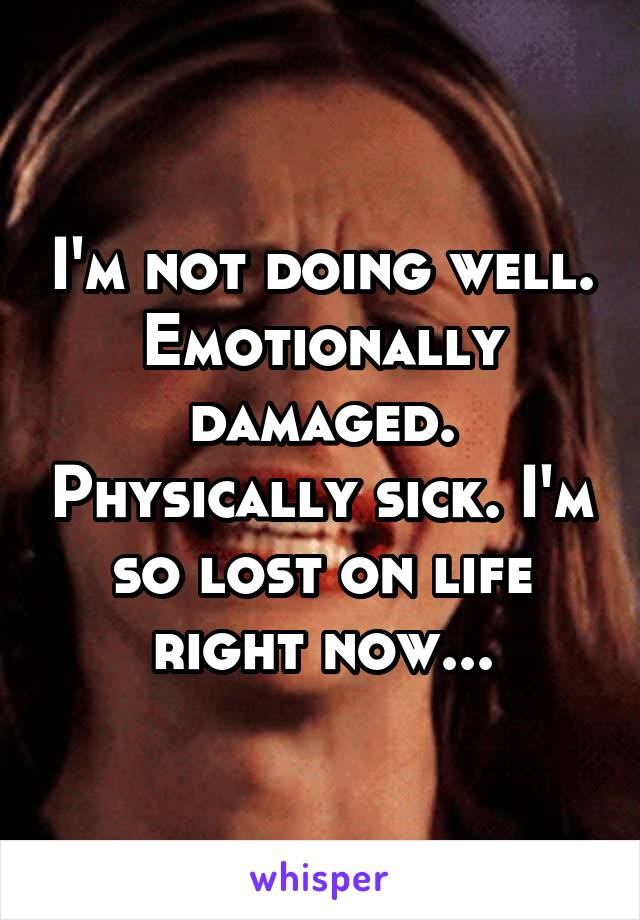 I'm not doing well. Emotionally damaged. Physically sick. I'm so lost on life right now...