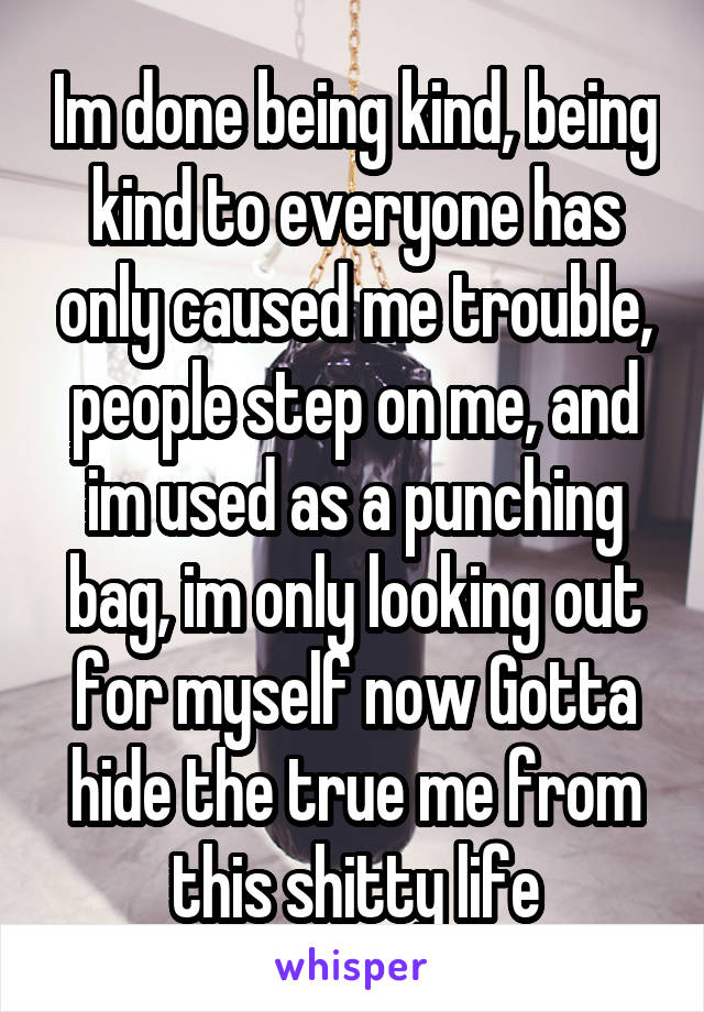 Im done being kind, being kind to everyone has only caused me trouble, people step on me, and im used as a punching bag, im only looking out for myself now Gotta hide the true me from this shitty life