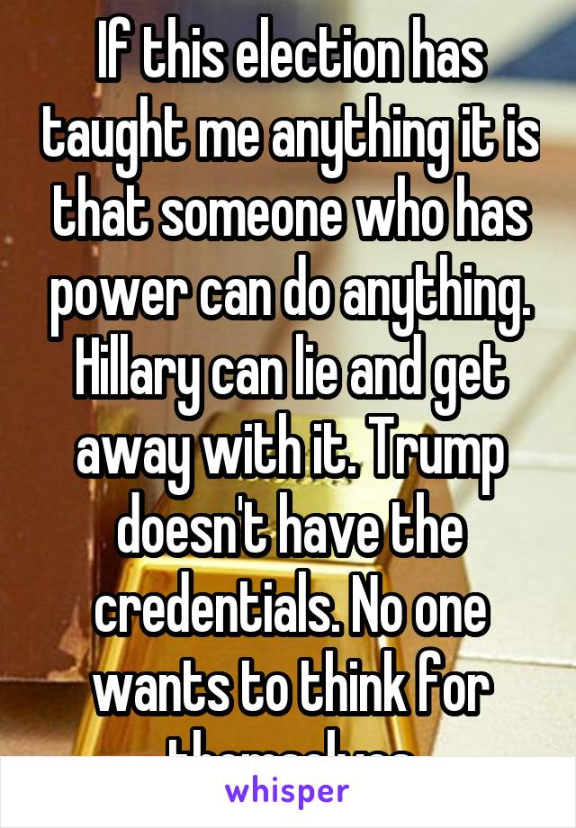 If this election has taught me anything it is that someone who has power can do anything. Hillary can lie and get away with it. Trump doesn't have the credentials. No one wants to think for themselves