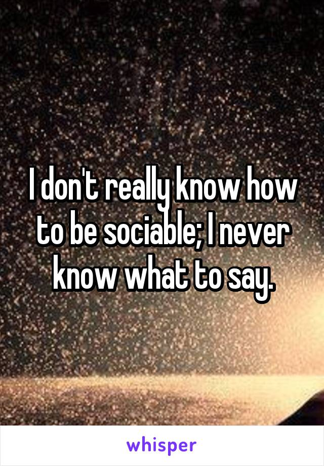 I don't really know how to be sociable; I never know what to say.