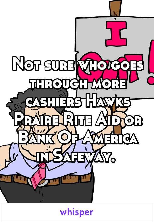Not sure who goes through more cashiers Hawks Praire Rite Aid or Bank Of America in Safeway.