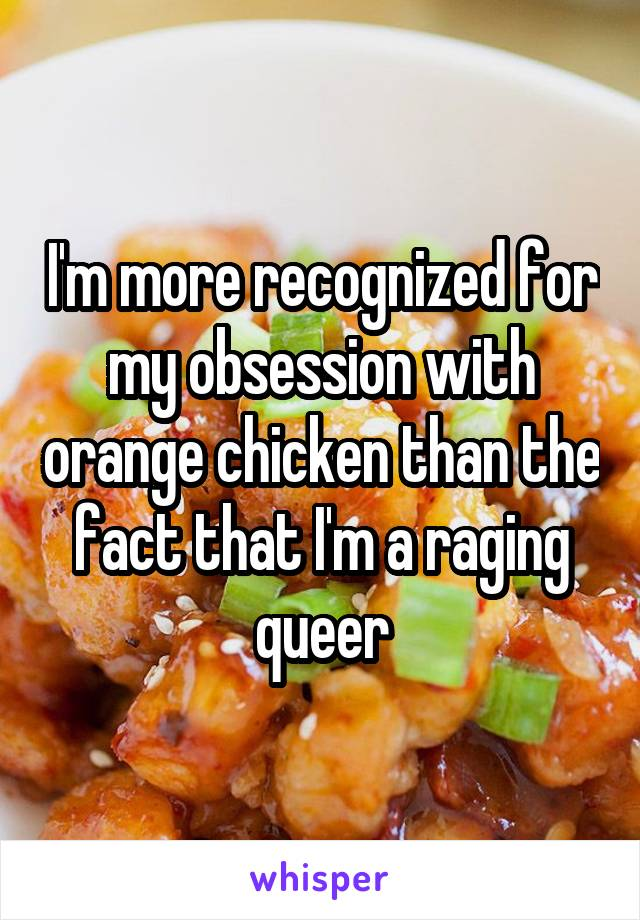I'm more recognized for my obsession with orange chicken than the fact that I'm a raging queer