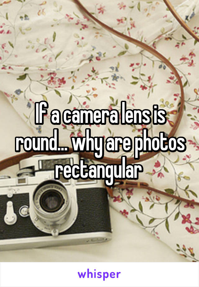 If a camera lens is round... why are photos rectangular