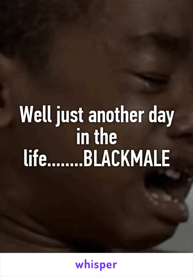 Well just another day in the life........BLACKMALE