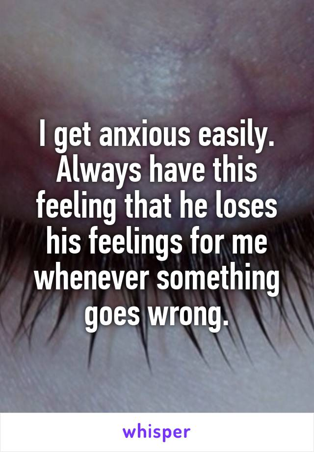 I get anxious easily. Always have this feeling that he loses his feelings for me whenever something goes wrong.