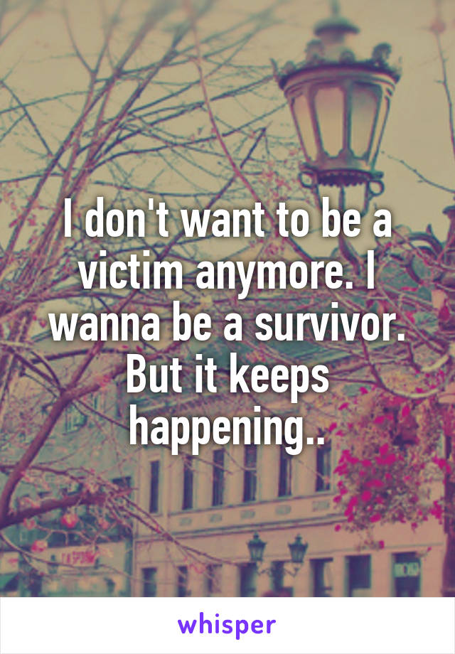 I don't want to be a victim anymore. I wanna be a survivor. But it keeps happening..
