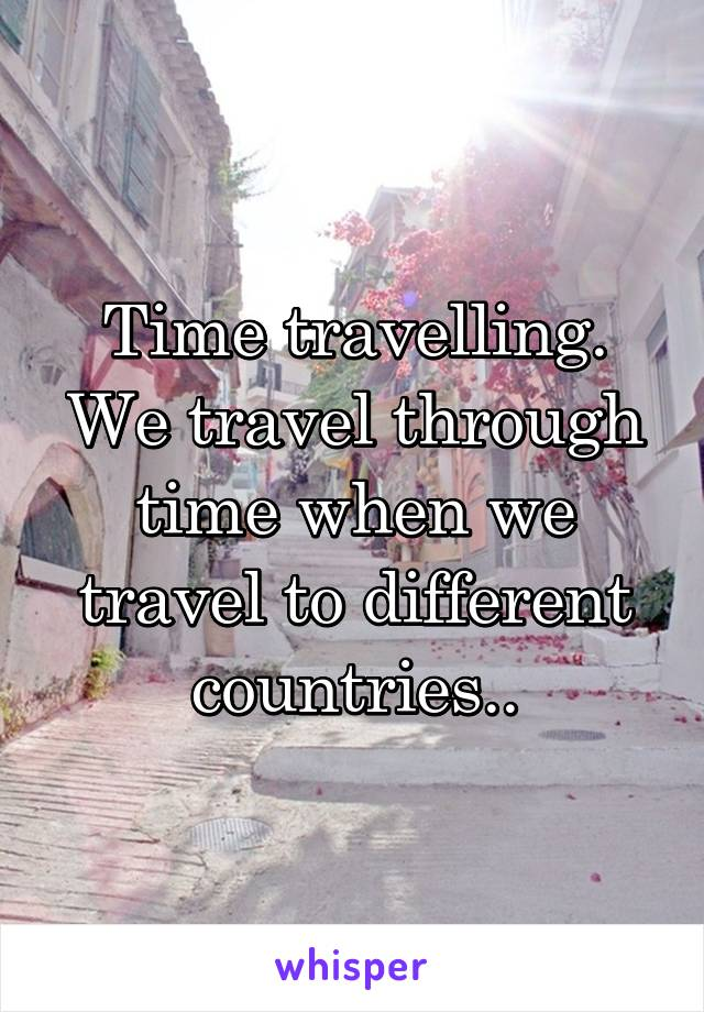 Time travelling. We travel through time when we travel to different countries..