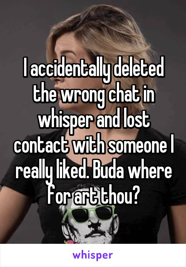 I accidentally deleted the wrong chat in whisper and lost contact with someone I really liked. Buda where for art thou?