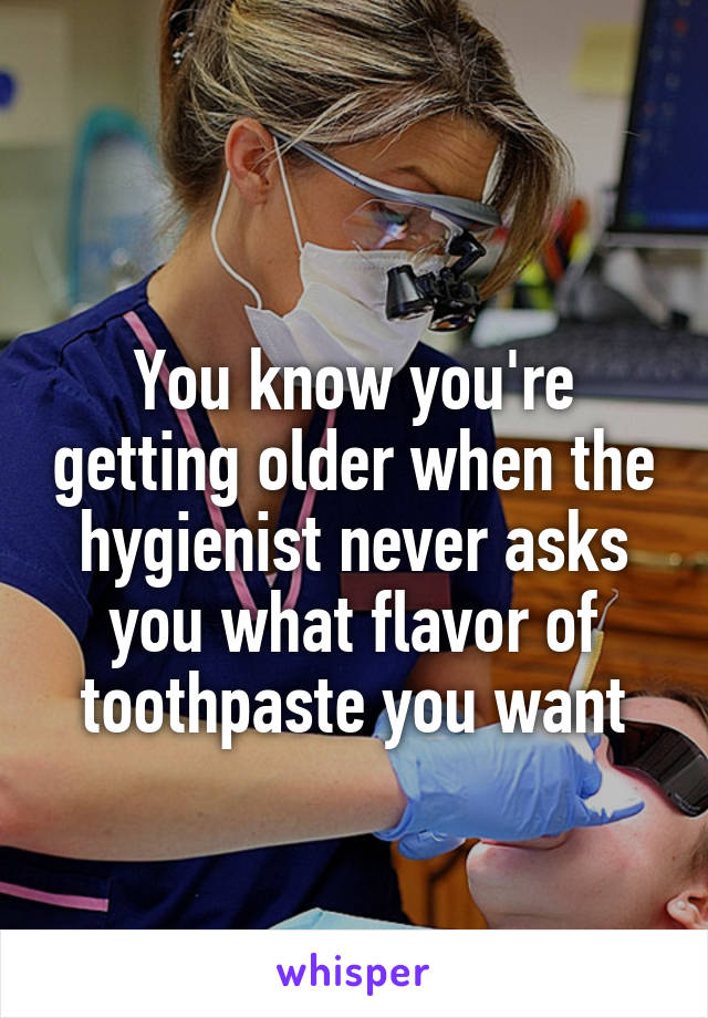 You know you're getting older when the hygienist never asks you what flavor of toothpaste you want
