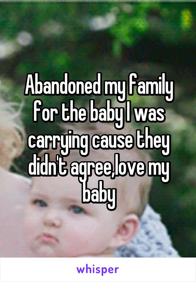 Abandoned my family for the baby I was carrying cause they didn't agree,love my baby