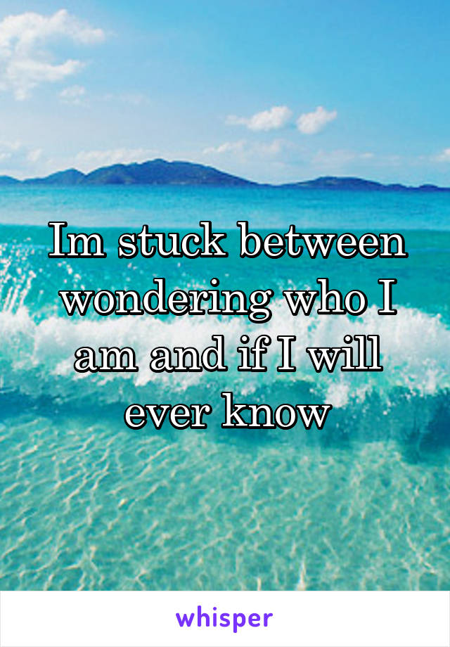 Im stuck between wondering who I am and if I will ever know