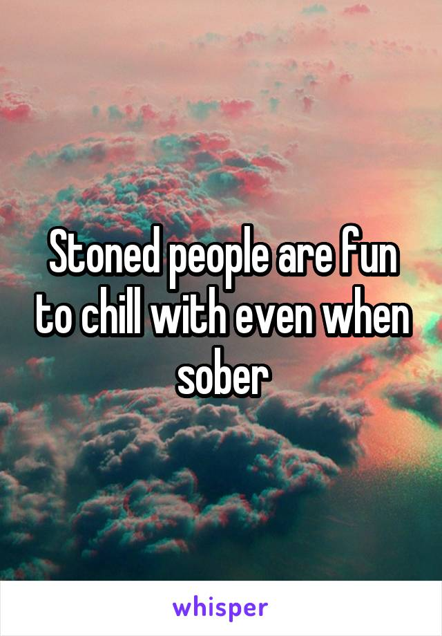 Stoned people are fun to chill with even when sober