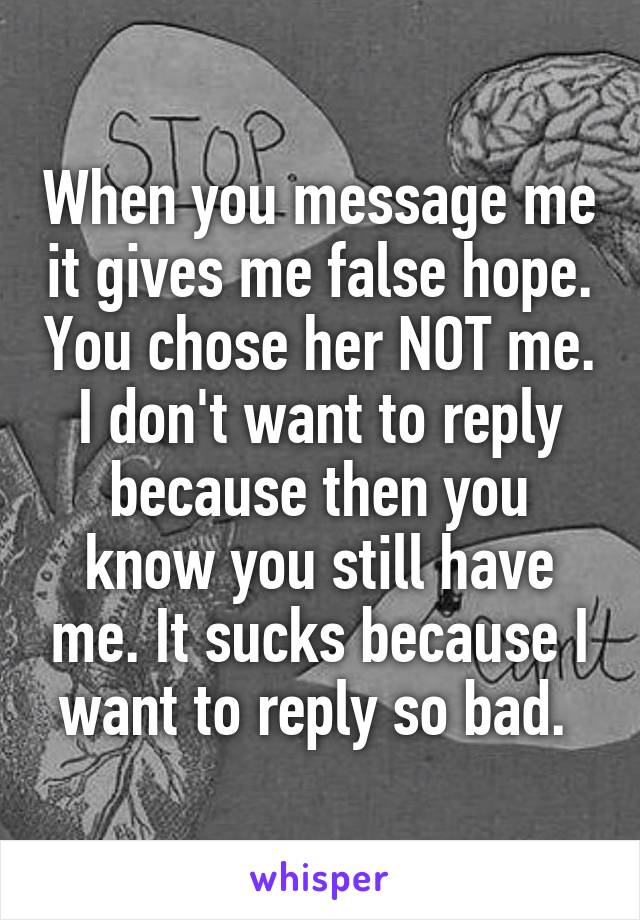 When you message me it gives me false hope. You chose her NOT me. I don't want to reply because then you know you still have me. It sucks because I want to reply so bad.