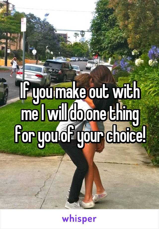 If you make out with me I will do one thing for you of your choice!