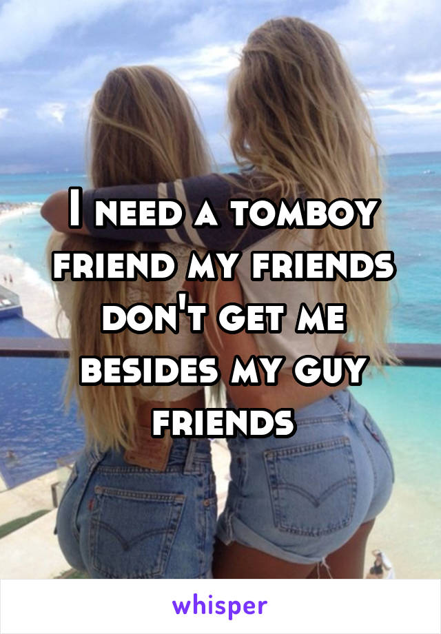 I need a tomboy friend my friends don't get me besides my guy friends