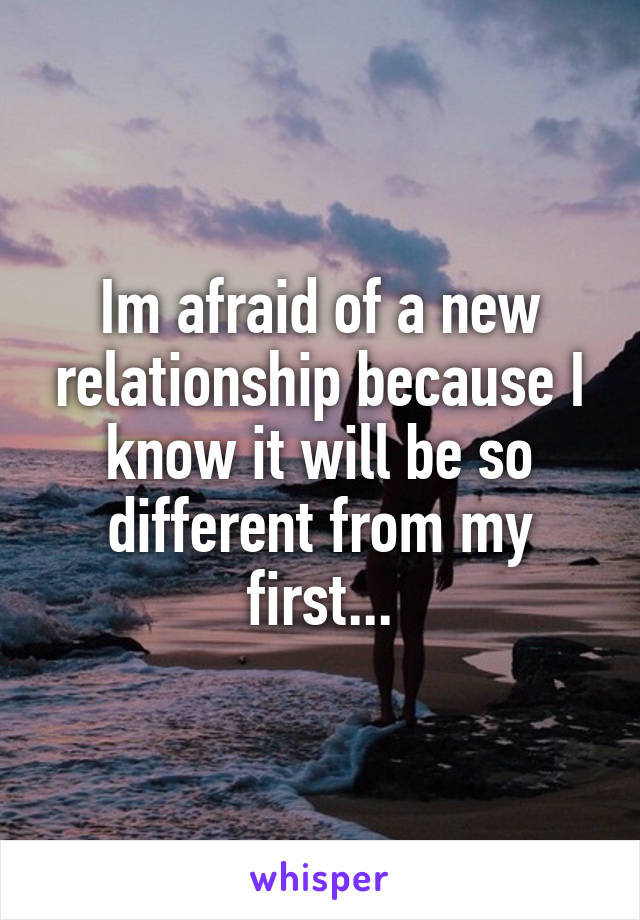 Im afraid of a new relationship because I know it will be so different from my first...