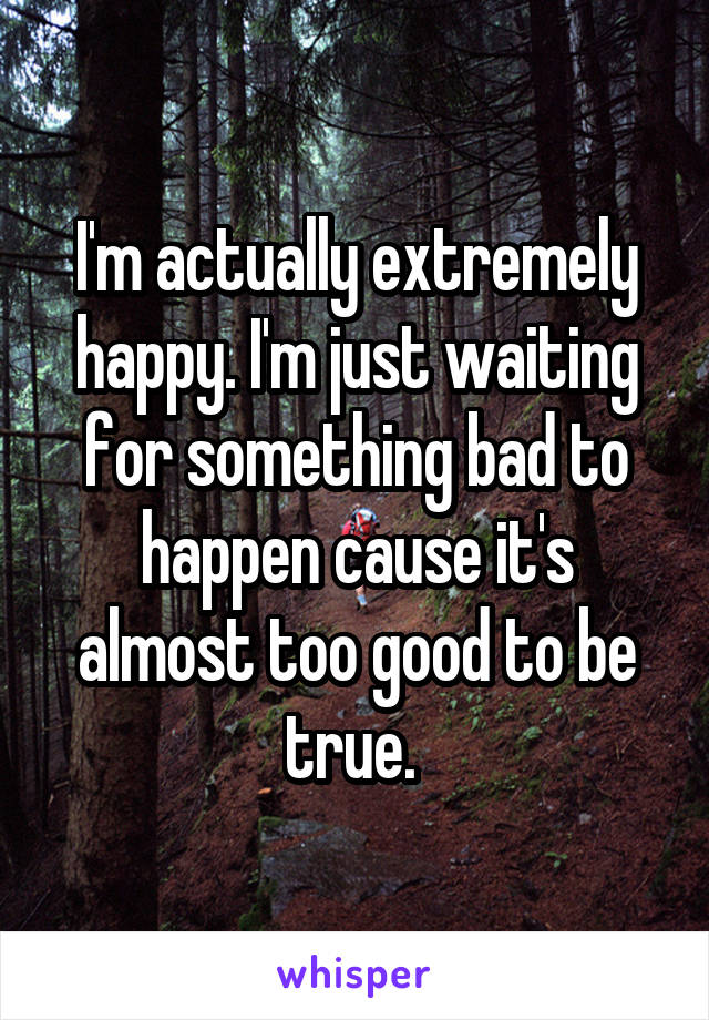 I'm actually extremely happy. I'm just waiting for something bad to happen cause it's almost too good to be true.