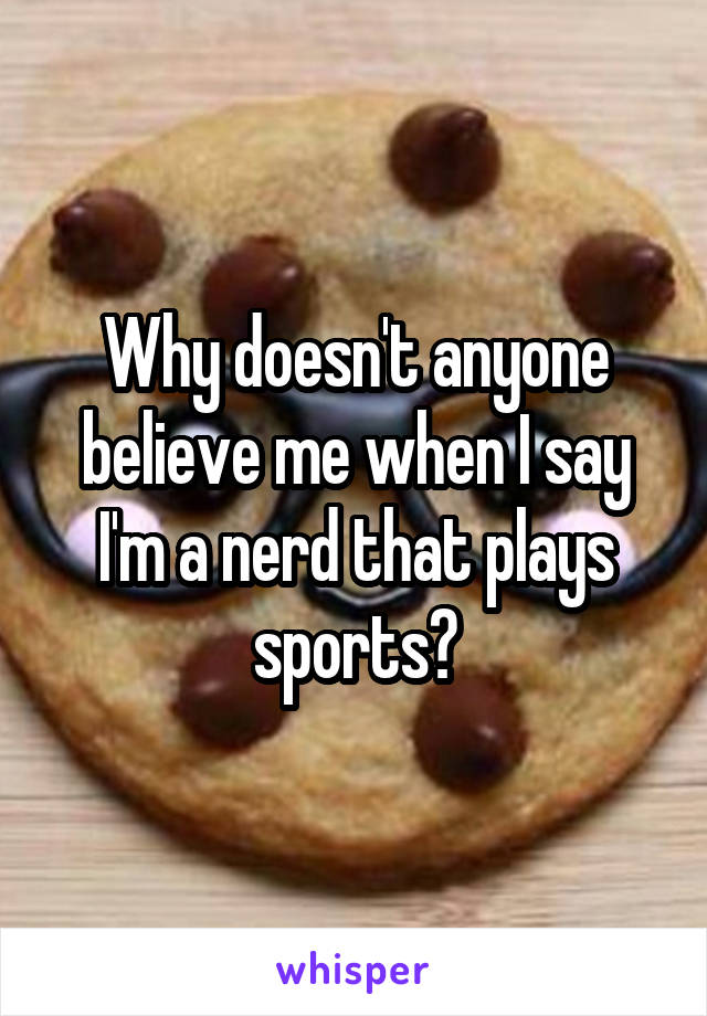 Why doesn't anyone believe me when I say I'm a nerd that plays sports?