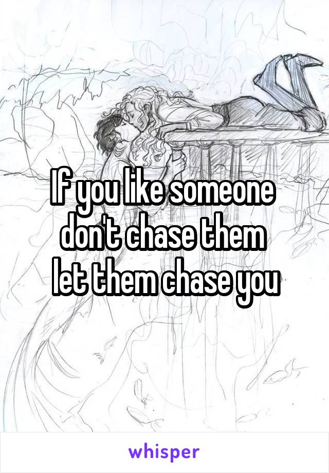 If you like someone  don't chase them  let them chase you
