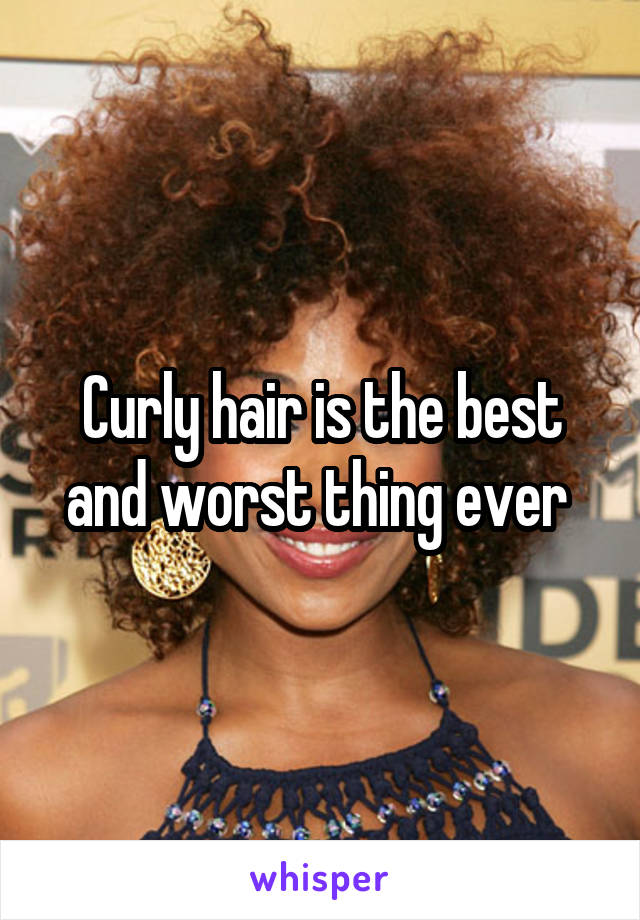 Curly hair is the best and worst thing ever