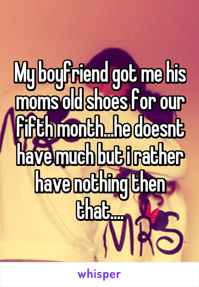 My boyfriend got me his moms old shoes for our fifth month...he doesnt have much but i rather have nothing then that....