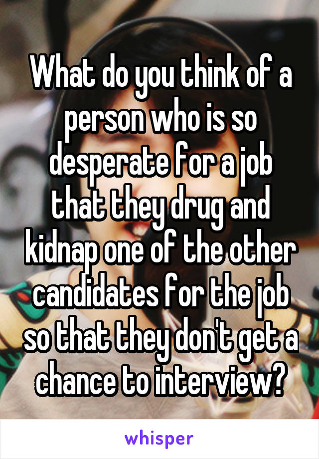 What do you think of a person who is so desperate for a job that they drug and kidnap one of the other candidates for the job so that they don't get a chance to interview?
