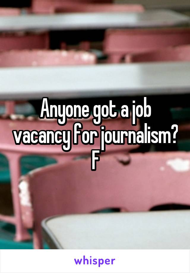 Anyone got a job vacancy for journalism? F