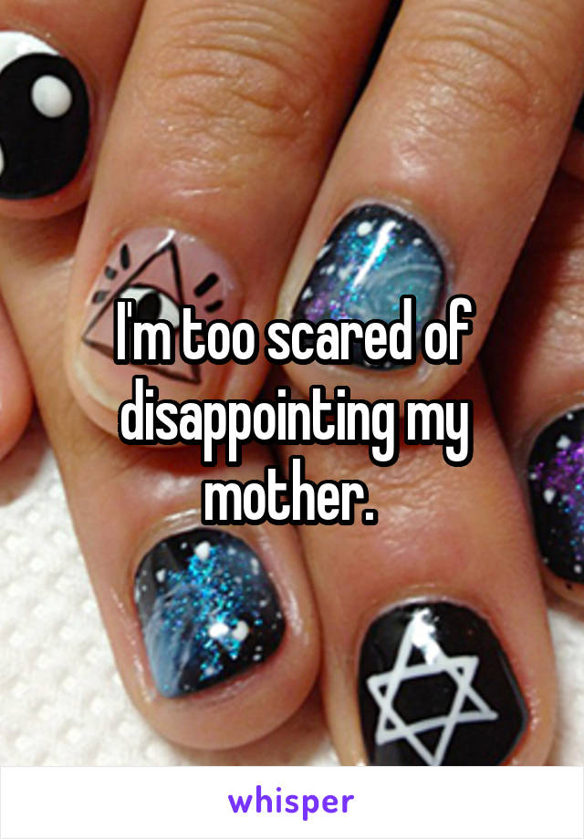 I'm too scared of disappointing my mother.