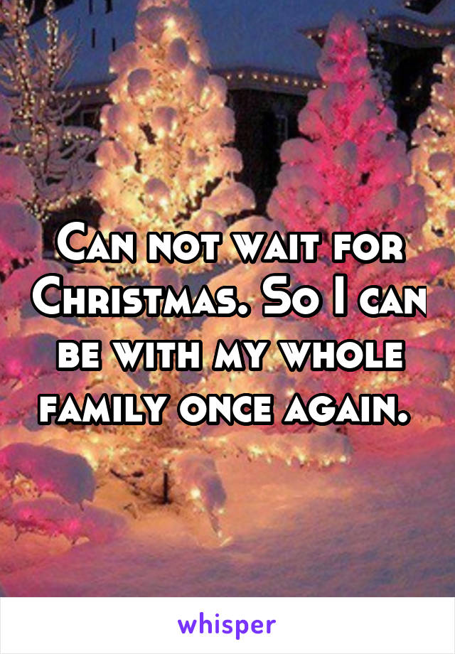 Can not wait for Christmas. So I can be with my whole family once again.
