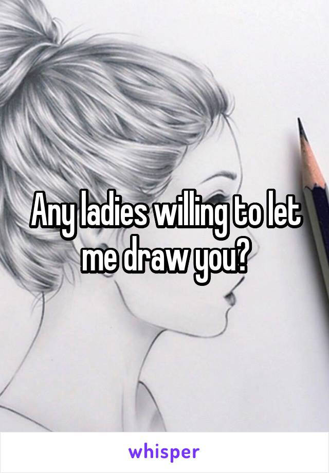 Any ladies willing to let me draw you?