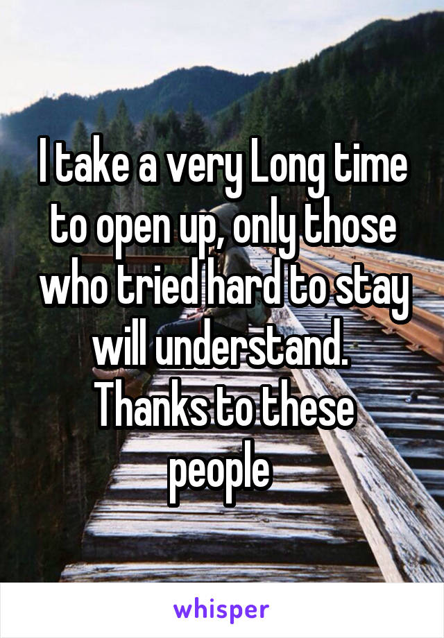 I take a very Long time to open up, only those who tried hard to stay will understand.  Thanks to these people