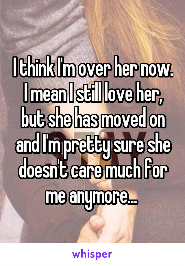 I think I'm over her now. I mean I still love her, but she has moved on and I'm pretty sure she doesn't care much for me anymore...