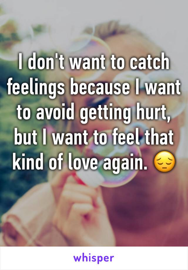 I don't want to catch feelings because I want to avoid getting hurt, but I want to feel that kind of love again. 😔