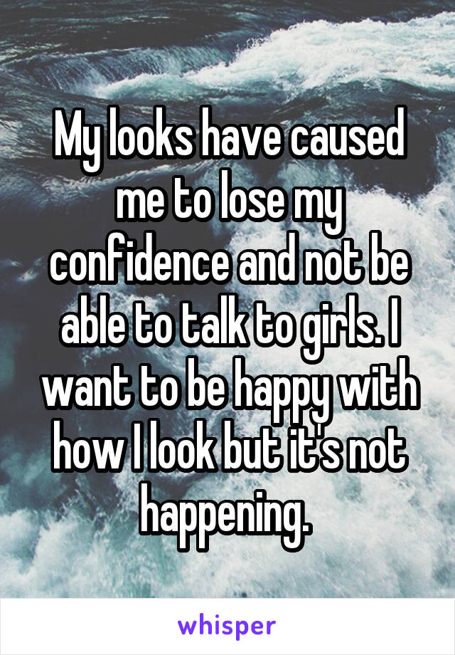 My looks have caused me to lose my confidence and not be able to talk to girls. I want to be happy with how I look but it's not happening.