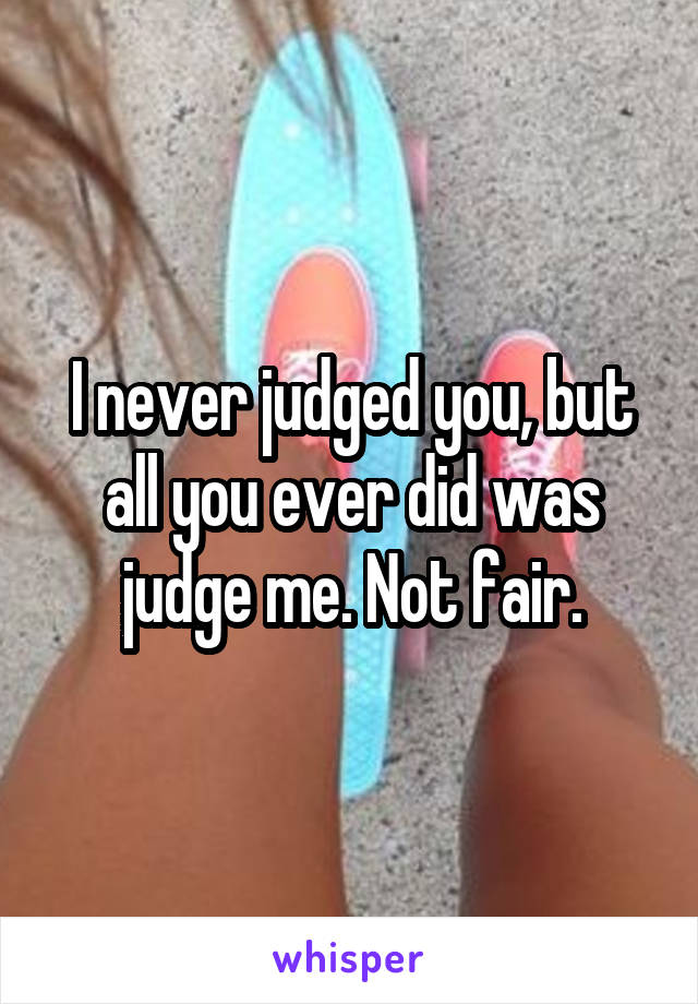 I never judged you, but all you ever did was judge me. Not fair.