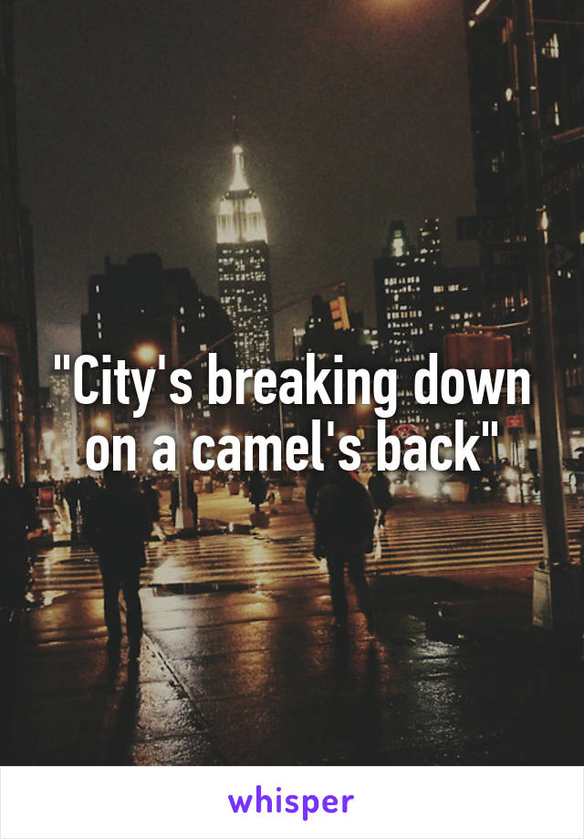"""""""City's breaking down on a camel's back"""""""