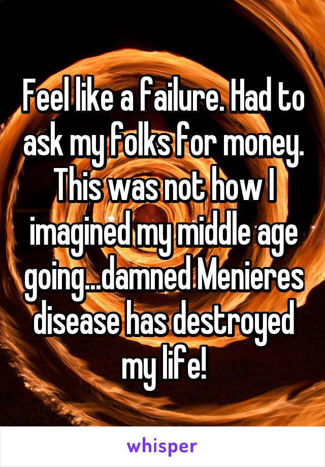 Feel like a failure. Had to ask my folks for money. This was not how I imagined my middle age going...damned Menieres disease has destroyed my life!