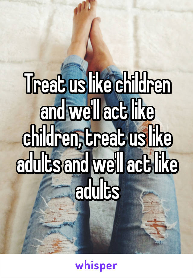 Treat us like children and we'll act like children, treat us like adults and we'll act like adults