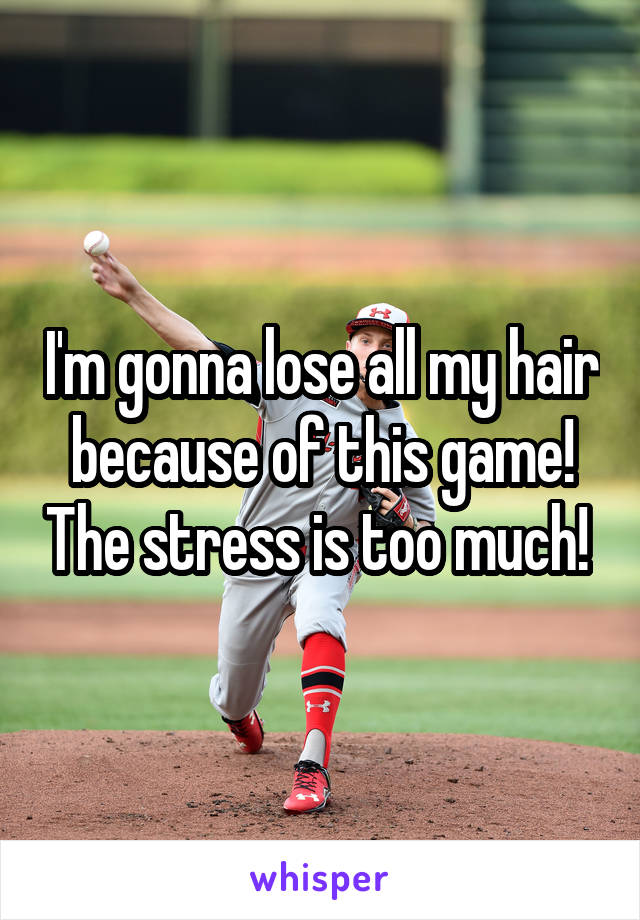 I'm gonna lose all my hair because of this game! The stress is too much!